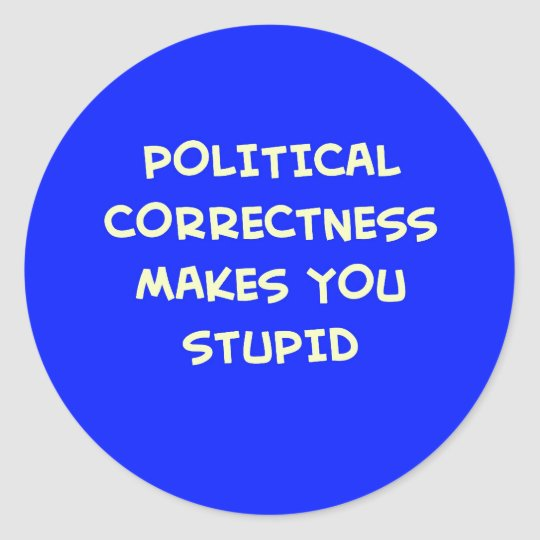 POLITICAL CORRECTNESS MAKES YOU STUPID CLASSIC ROUND STICKER