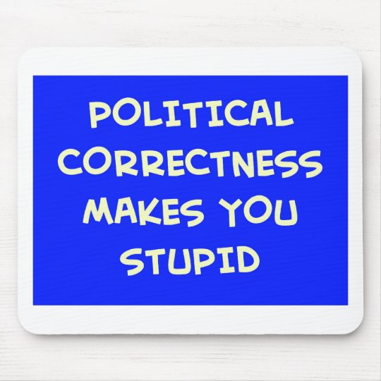 POLITICAL CORRECTNESS MAKES YOU STUPID MOUSE PAD