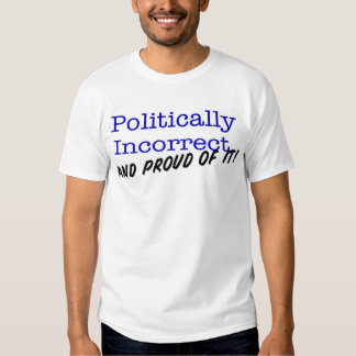 Politically Correct and Proud of It! Tee Shirt