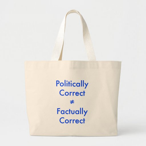 Politically correct is not equal ≠ to factually co bags