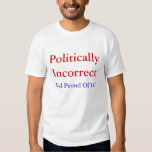 Politically Incorrect, And Proud Of It! T Shirts