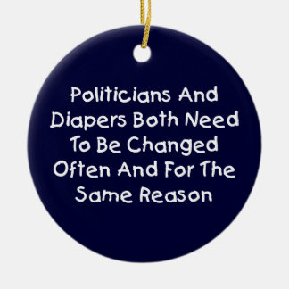 Politicians And Diapers Need To Be Changed Often Ceramic Ornament
