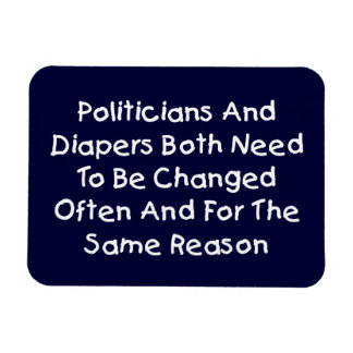 Politicians And Diapers Need To Be Changed Often Magnet