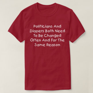 Politicians And Diapers Need To Be Changed Often T-Shirt