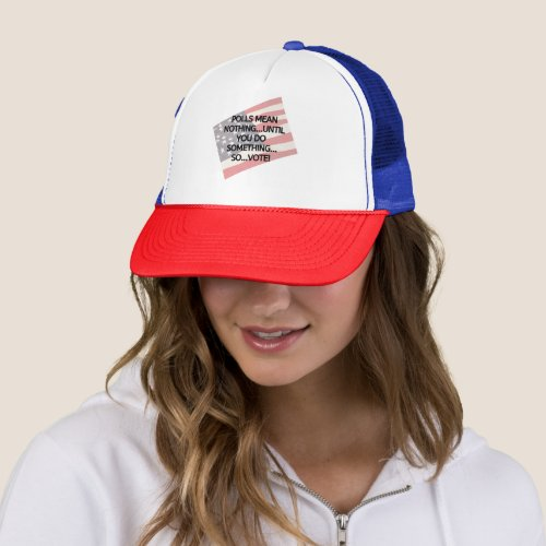 Polls Mean Nothing Until You Do Something So VOTE Trucker Hat