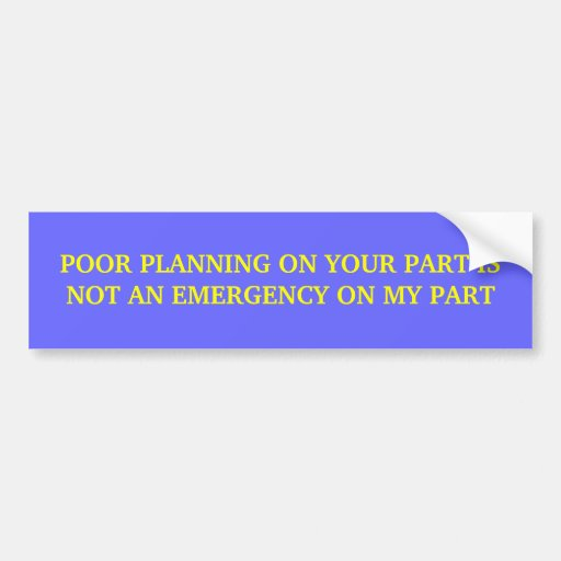 Poor planning on your part is not an emergency bumper sticker