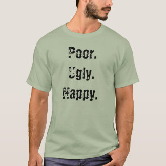 Poor. Ugly. Happy T-Shirt