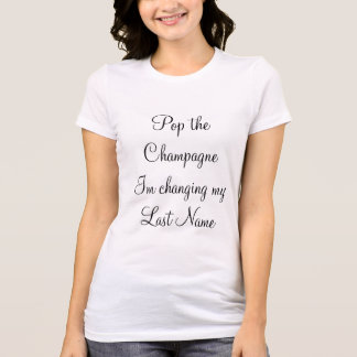 """""""Pop the Champagne Im changing my last name"""" T-Shirt"""