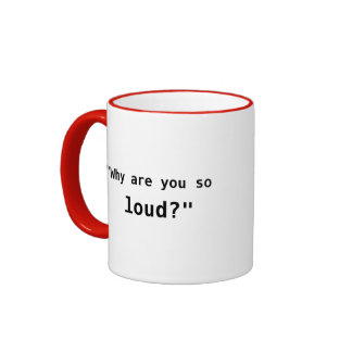 ¿Por qué es usted tan ruidoso? lema Taza De Café