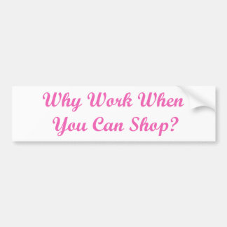 ¿Por qué trabaje cuando usted puede hacer compras? Pegatina Para Auto