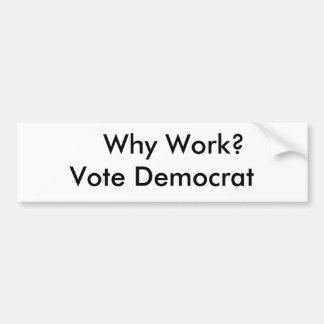 ¿Por qué trabajo Voto Demócrata Pegatina De Parachoque