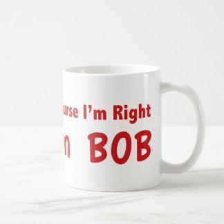 Por supuesto tengo razón. Soy Bob. Taza De Café