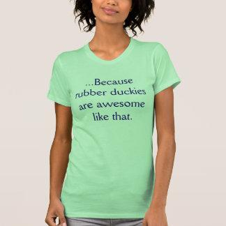 … Porque los duckies de goma son impresionantes T-shirt