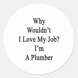 Porqué no yo ame mi trabajo que soy fontanero pegatinas redondas