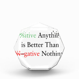 Positive anything is better than negative nothing. acrylic award