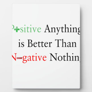 Positive anything is better than negative nothing. plaque