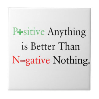 Positive anything is better than negative nothing. tile