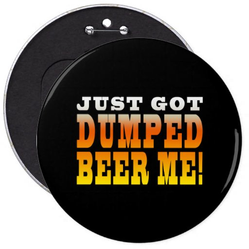 Positive Breaking Up Gift Ideas : Dumped Beer Me 6 Inch Round Button