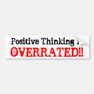 Positive Thinking Is, OVERRATED!! Car Bumper Sticker