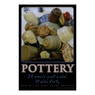 Pottery, If you ain't usin' it ain't art Poster