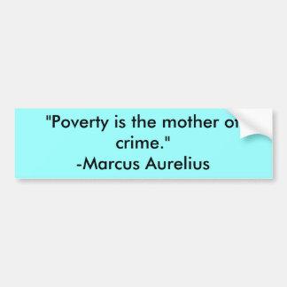 """Poverty is the mother of crime.""-Marcus Aurelius Car Bumper Sticker"