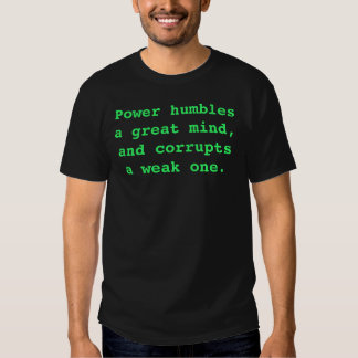 Power humbles a great mind, and corrupts a weak... t shirt