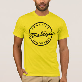 """Practice Strategic Ignorance"" T-Shirt"