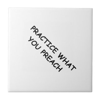 PRACTICE WHAT YOU PREACH ADVICE QUOTES MOTIVATIONA TILE