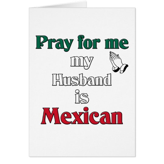 Pray for me my Husband is Mexican Card
