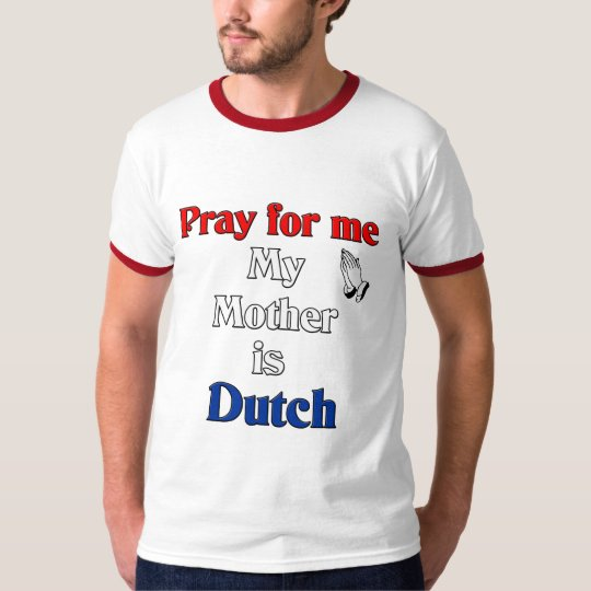 Pray for me my Mother is Dutch T-Shirt