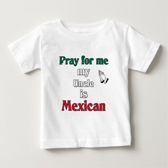 Pray for me my Uncle is Mexican Baby T-Shirt