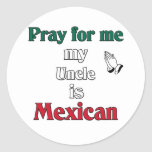 Pray for me my Uncle is Mexican Classic Round Sticker