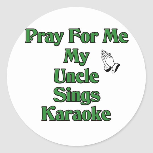 Pray for me my Uncle sings karaoke. Classic Round Sticker