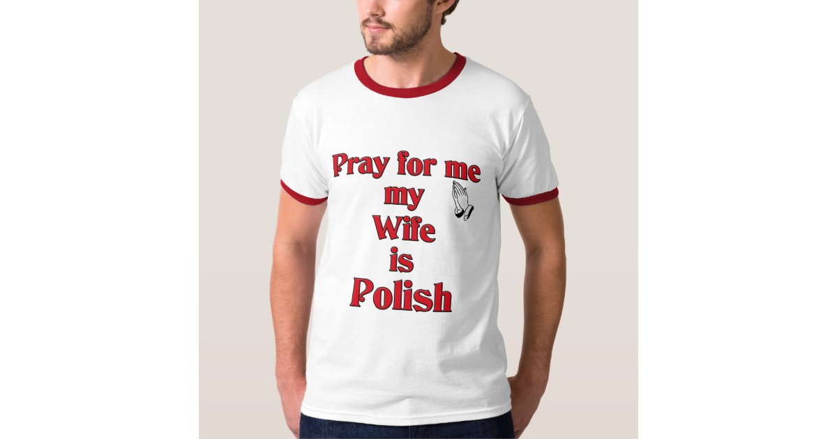 Pray for me my wife is polish tee shirt zazzle for Polish t shirts online