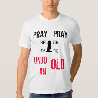 Pray for the unborn, pray for the old. tee shirt