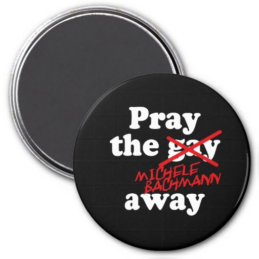 PRAY THE GAY AWAY MICHELE BACHMANN - REFRIGERATOR MAGNET
