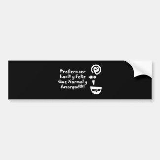 Prefiero Ser Loco y Feliz que Normal y Amargado Bumper Sticker