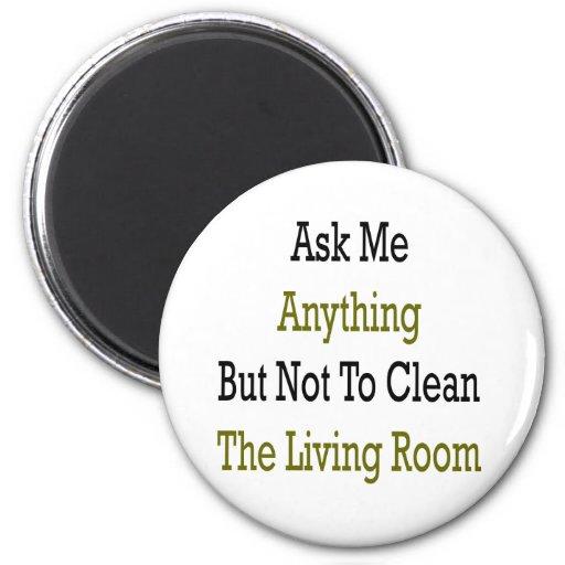 Pregúnteme todo menos no limpiar la sala de estar iman de frigorífico