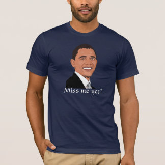 "President Obama asks, ""Miss me yet?"" T-Shirt"