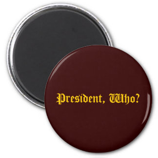 President, Who? 2 Inch Round Magnet