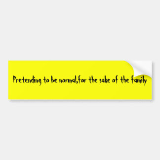 Pretending to be normal,for the sake of the family bumper sticker