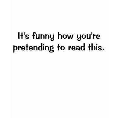 http://rlv.zcache.com/pretending_to_read_this_t_shirt-p235340991877931720qiuw_400.jpg