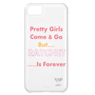 Pretty Girls Come & Go But Ratchet Is Forever Case For iPhone 5C