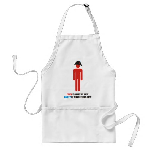 Pride is what we have. Vanity is what others have Adult Apron
