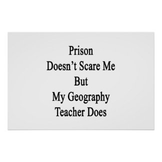 Prison Doesn't Scare Me But My Geography Teacher D Poster