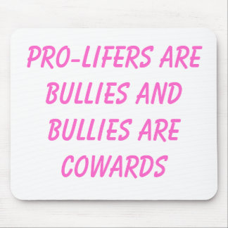 pro-lifers are bullies and bullies are cowards mouse pad