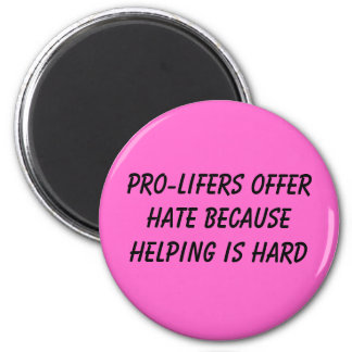 PRO-LIFERS OFFER HATE BECAUSE HELPING IS HARD 2 INCH ROUND MAGNET