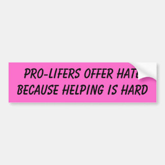 PRO-LIFERS OFFER HATE BECAUSE HELPING IS HARD BUMPER STICKER