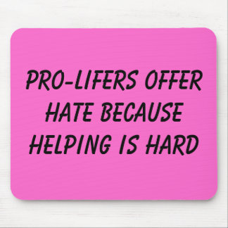 PRO-LIFERS OFFER HATE BECAUSE HELPING IS HARD MOUSE PAD