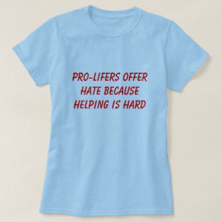 PRO-LIFERS OFFER HATE BECAUSE HELPING IS HARD T SHIRT